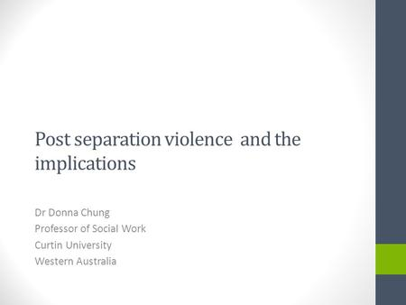 Post separation violence and the implications Dr Donna Chung Professor of Social Work Curtin University Western Australia.