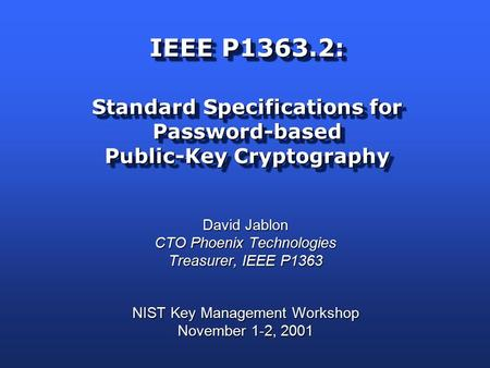 IEEE P1363.2: Standard Specifications for Password-based Public-Key Cryptography David Jablon CTO Phoenix Technologies Treasurer, IEEE P1363 NIST Key Management.