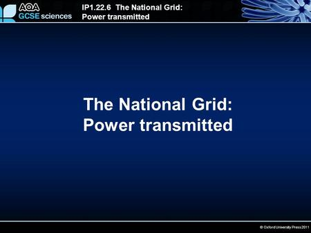 © Oxford University Press 2011 IP1.22.6 The National Grid: Power transmitted The National Grid: Power transmitted.