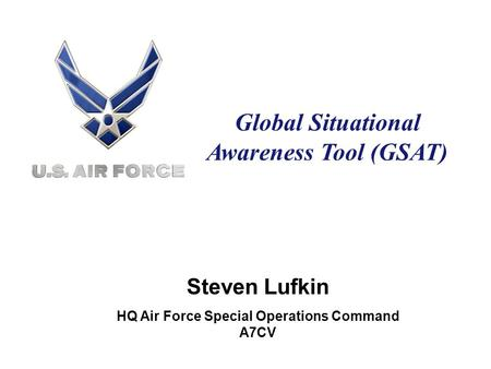 Global Situational Awareness Tool (GSAT) Steven Lufkin HQ Air Force Special Operations Command A7CV.