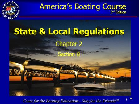Come for the Boating Education…Stay for the Friends SM America's Boating Course 3 rd Edition 1 State & Local Regulations Chapter 2 Section 8 >>