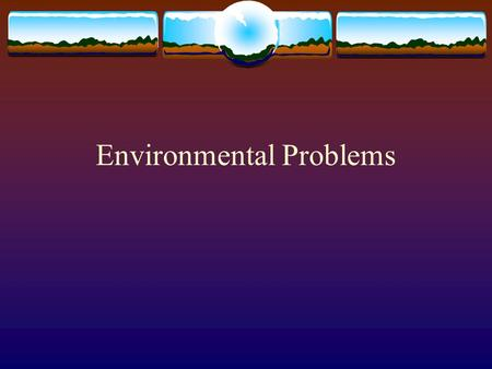 Environmental Problems. Potential to damage the Earth's diverse habitats which can lead to the extinction of species.