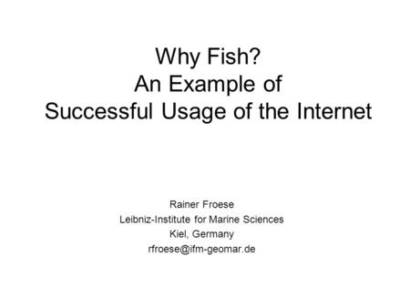 Why Fish? An Example of Successful Usage of the Internet Rainer Froese Leibniz-Institute for Marine Sciences Kiel, Germany
