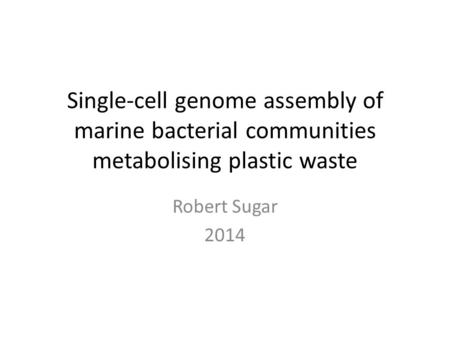 Single-cell genome assembly of marine bacterial communities metabolising plastic waste Robert Sugar 2014.