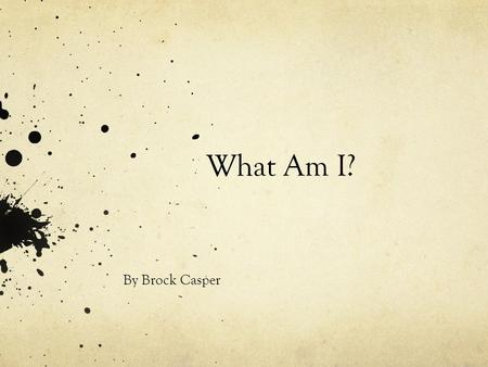 What Am I? By Brock Casper There are 800 to 900 different species of me.