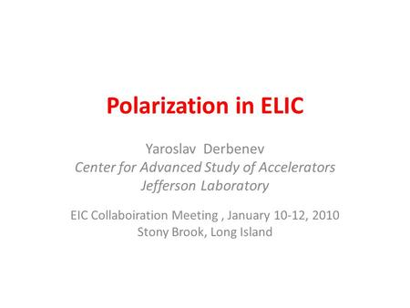 Polarization in ELIC Yaroslav Derbenev Center for Advanced Study of Accelerators Jefferson Laboratory EIC Collaboiration Meeting, January 10-12, 2010 Stony.
