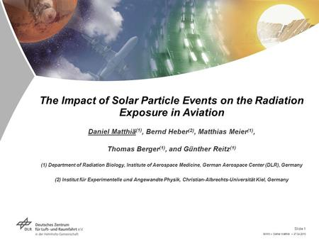 SWW > Daniel Matthiä > 27.04.2010 Slide 1 The Impact of Solar Particle Events on the Radiation Exposure in Aviation Daniel Matthiä (1)‏, Bernd Heber (2),