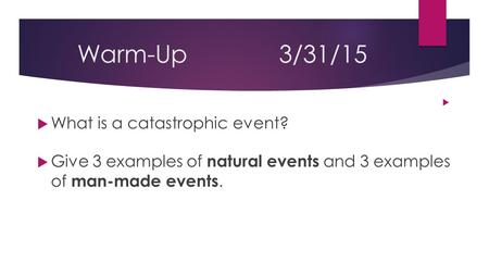 Warm-Up3/31/15   What is a catastrophic event?  Give 3 examples of natural events and 3 examples of man-made events.