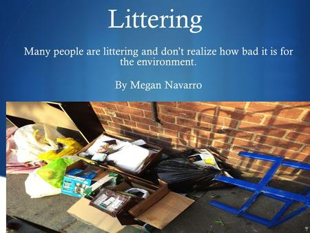  Littering Many people are littering and don't realize how bad it is for the environment. By Megan Navarro.