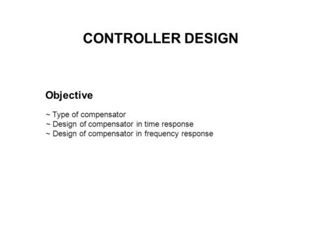 CONTROLLER DESIGN Objective ~ Type of compensator ~ Design of compensator in time response ~ Design of compensator in frequency response.