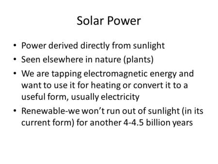 Solar Power Power derived directly from sunlight Seen elsewhere in nature (plants) We are tapping electromagnetic energy and want to use it for heating.