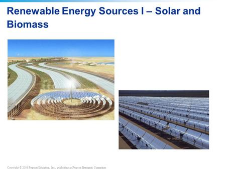 Copyright © 2008 Pearson Education, Inc., publishing as Pearson Benjamin Cummings Renewable Energy Sources I – <strong>Solar</strong> and Biomass.