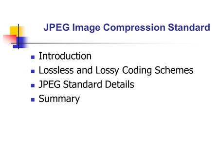 JPEG Image Compression Standard Introduction Lossless and Lossy Coding Schemes JPEG Standard Details Summary.