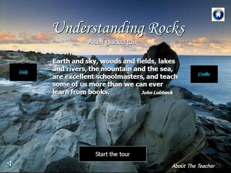 Understanding Rocks Earth and sky, woods and fields, lakes and rivers, the mountain and the sea, are excellent schoolmasters, and teach some of us more.