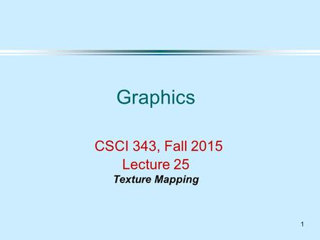 1 Graphics CSCI 343, Fall 2015 Lecture 25 Texture Mapping.
