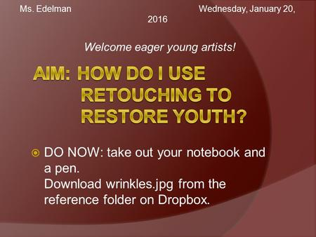 Welcome eager young artists! Ms. Edelman Wednesday, January 20, 2016Wednesday, January 20, 2016  DO NOW: take out your notebook and a pen. Download wrinkles.jpg.