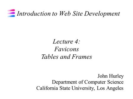 Introduction to Web Site Development John Hurley Department of Computer Science California State University, Los Angeles Lecture 4: Favicons Tables and.