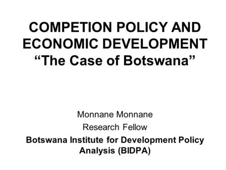 "COMPETION POLICY AND ECONOMIC DEVELOPMENT ""The Case of Botswana"" Monnane Research Fellow Botswana Institute for Development Policy Analysis (BIDPA)"