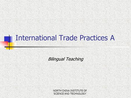NORTH CHINA INSTITUTE OF SCIENCE AND TECHNOLOGY Bilingual Teaching International Trade Practices A.