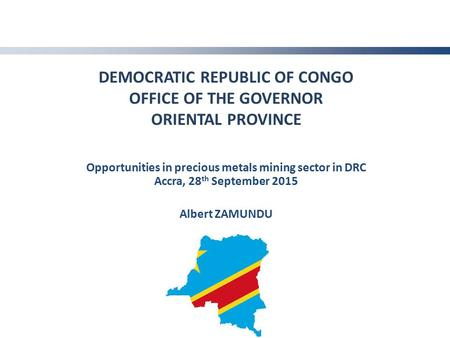 DEMOCRATIC REPUBLIC OF CONGO OFFICE OF THE GOVERNOR ORIENTAL PROVINCE Opportunities in precious metals mining sector in DRC Accra, 28 th September 2015.