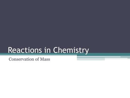 Reactions in Chemistry Conservation of Mass. Chemical Equations Chemical equations are supposed to accurately reflect the reaction taking place. Remember.