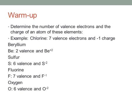 Warm-up Determine the number of valence electrons and the charge of an atom of these elements: Example: Chlorine: 7 valence electrons and -1 charge Beryllium.