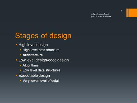 Stages of design  High level design  High level data structure  Architecture  Low level design-code design  Algorithms  Low level data structures.