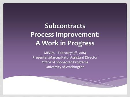Subcontracts Process Improvement: A Work in Progress MRAM - February 13 th, 2014 Presenter: Marcea Kato, Assistant Director Office of Sponsored Programs.