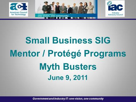 Government and Industry IT: one vision, one community Small Business SIG Mentor / Protégé Programs Myth Busters June 9, 2011.