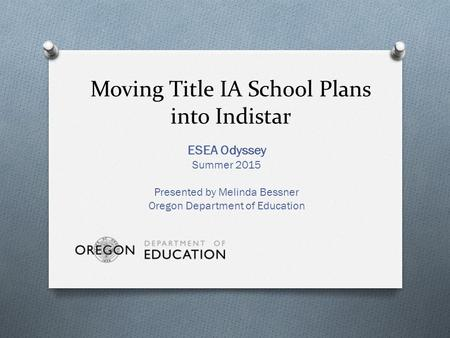Moving Title IA School Plans into Indistar ESEA Odyssey Summer 2015 Presented by Melinda Bessner Oregon Department of Education.