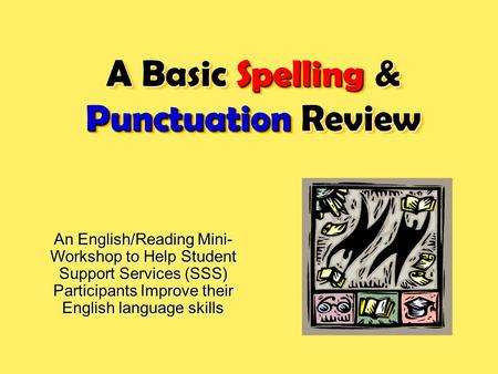 A Basic Spelling & Punctuation Review An English/Reading Mini- Workshop to Help Student Support Services (SSS) Participants Improve their English language.