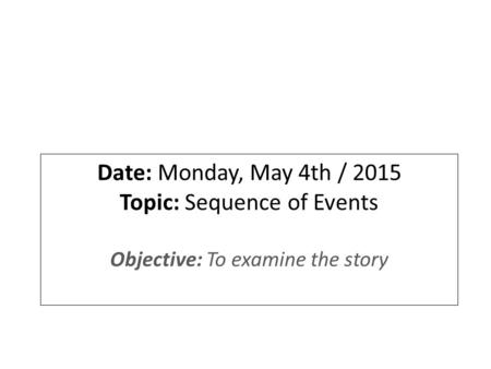 Date: Monday, May 4th / 2015 Topic: Sequence of Events Objective: To examine the story.