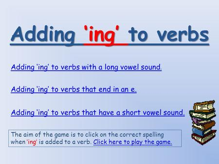 Adding 'ing' to verbs Adding 'ing' to verbs with a long vowel sound. Adding 'ing' to verbs that end in an e. Adding 'ing' to verbs that have a short vowel.