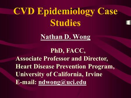 CVD Epidemiology Case Studies Nathan D. Wong PhD, FACC, Associate Professor and Director, Heart Disease Prevention Program, University of California, Irvine.