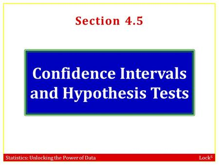 Statistics: Unlocking the Power of Data Lock 5 Section 4.5 Confidence Intervals and Hypothesis Tests.