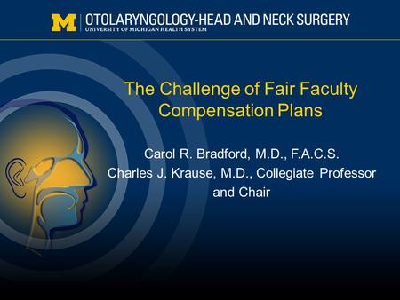 The Challenge of Fair Faculty Compensation Plans Carol R. Bradford, M.D., F.A.C.S. Charles J. Krause, M.D., Collegiate Professor and Chair.