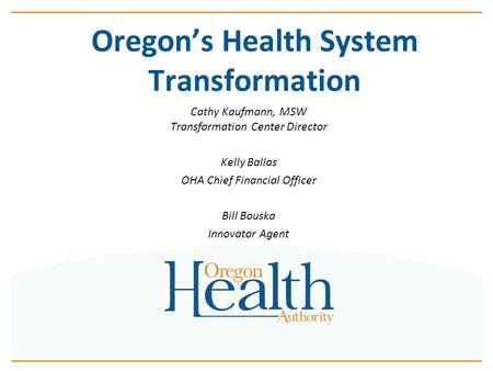 Oregon's Health System Transformation Cathy Kaufmann, MSW Transformation Center Director Kelly Ballas OHA Chief Financial Officer Bill Bouska Innovator.