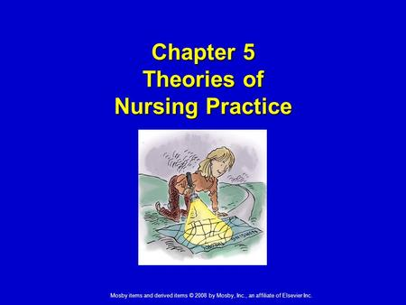 Mosby items and derived items © 2008 by Mosby, Inc., an affiliate of Elsevier Inc. Chapter 5 Theories of Nursing Practice.