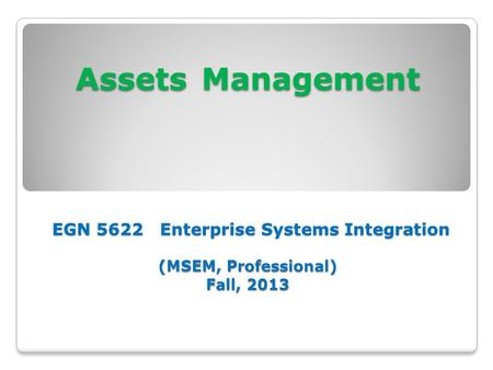 Assets Management EGN 5622 Enterprise Systems Integration (MSEM, Professional) Fall, 2013.