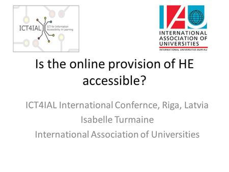 Is the online provision of HE accessible? ICT4IAL International Confernce, Riga, Latvia Isabelle Turmaine International Association of Universities.