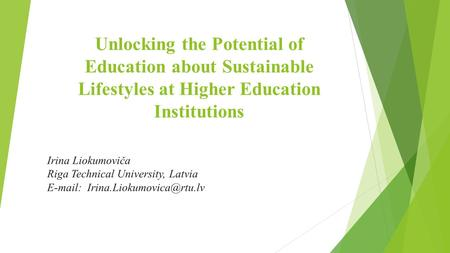 Unlocking the Potential of Education about Sustainable Lifestyles at Higher Education Institutions Irina Liokumoviča Riga Technical University, Latvia.