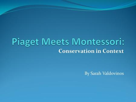 Conservation in Context By Sarah Valdovinos. Born August 9, 1896 Died September 16, 1980 After college, he assisted in the scoring of Binet's intelligence.