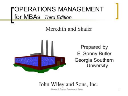 Chapter 3: Process Planning and Design1 OPERATIONS MANAGEMENT for MBAs Third Edition Prepared by E. Sonny Butler Georgia Southern University Meredith and.