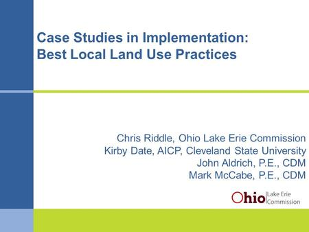 Balancedgrowth.ohio.gov Case Studies in Implementation: Best Local Land Use Practices Chris Riddle, Ohio Lake Erie Commission Kirby Date, AICP, Cleveland.