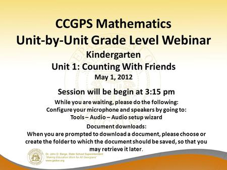 CCGPS Mathematics Unit-by-Unit Grade Level Webinar Kindergarten Unit 1: Counting With Friends May 1, 2012 Session will be begin at 3:15 pm While you are.