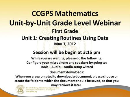CCGPS Mathematics Unit-by-Unit Grade Level Webinar First Grade Unit 1: Creating Routines Using Data May 3, 2012 Session will be begin at 3:15 pm While.