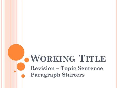 W ORKING T ITLE Revision – Topic Sentence Paragraph Starters.