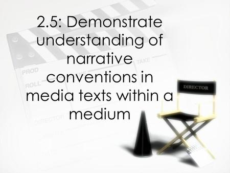 2.5: Demonstrate understanding of narrative conventions in media texts within a medium.