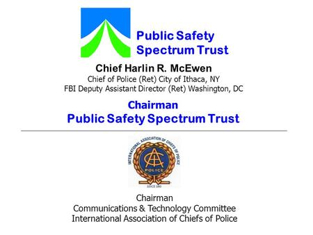 Chief Harlin R. McEwen Chief of Police (Ret) City of Ithaca, NY FBI Deputy Assistant Director (Ret) Washington, DC Public Safety Spectrum Trust Chairman.