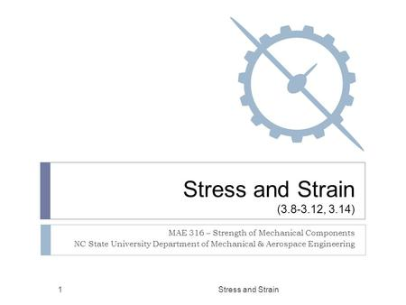 Stress and Strain (3.8-3.12, 3.14) MAE 316 – Strength of Mechanical Components NC State University Department of Mechanical & Aerospace Engineering Stress.